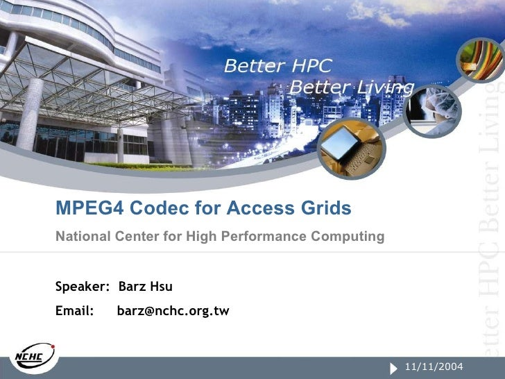 11/11/2004 MPEG4 Codec for Access Grids National Center for High Performance Computing Speaker:  Barz Hsu Email:   [email_...