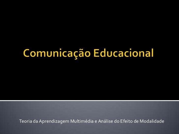 Comunicação Educacional<br />Teoria da Aprendizagem Multimédia e Análise do Efeito de Modalidade<br />