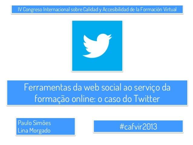 IV Congreso Internacional sobre Calidad y Accesibilidad de la Formación Virtual#cafvir2013Paulo SimõesLina MorgadoFerramen...