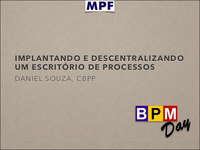 IMPLANTANDO E DESCENTRALIZANDO UM ESCRITÓRIO DE PROCESSOS DANIEL SOUZA, CBPP