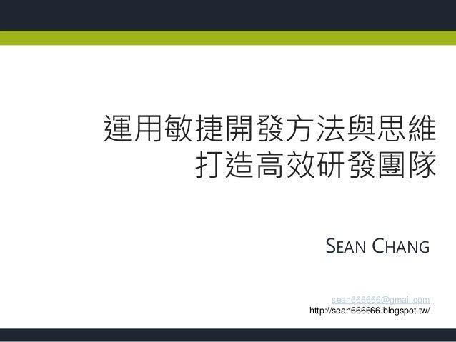 SEAN CHANG 運用敏捷開發方法與思維 打造高效研發團隊 sean666666@gmail.com http://sean666666.blogspot.tw/