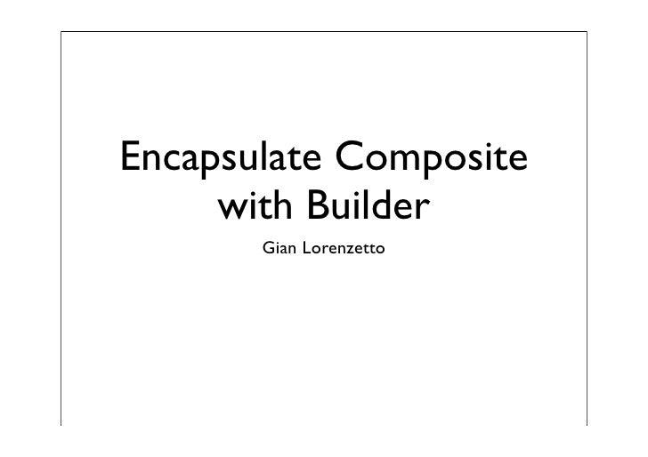 Encapsulate Composite      with Builder        Gian Lorenzetto
