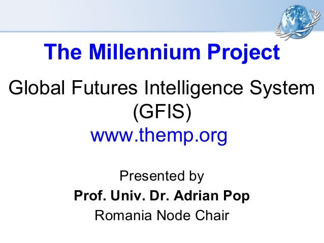 The Millennium Project Global Futures Intelligence System (GFIS) www.themp.org Presented by Prof. Univ. Dr. Adrian Pop Rom...