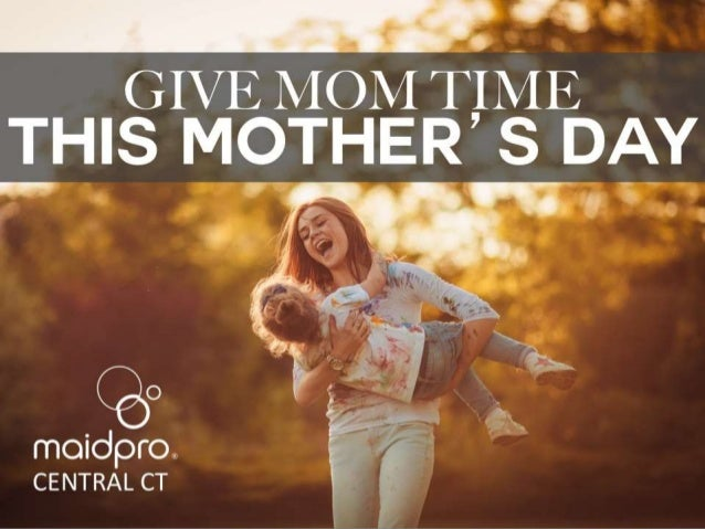 Give Mom TIME this Mother's Day. Brought to you by: MaidPro Central CT