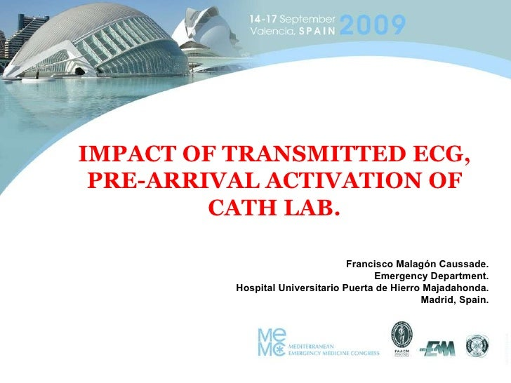 IMPACT OF TRANSMITTED ECG, PRE-ARRIVAL ACTIVATION OF CATH LAB. Francisco Malagón Caussade. Emergency Department. Hospital ...