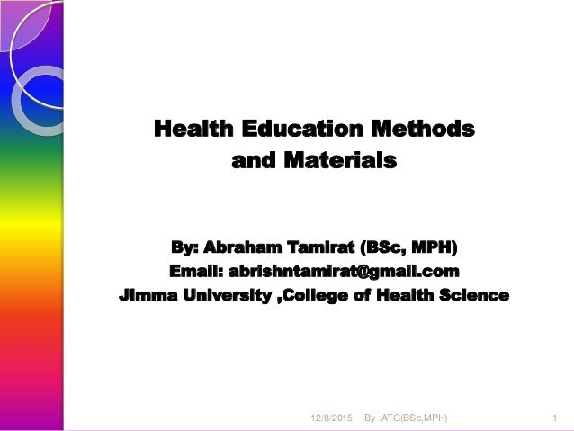Health Education Methods and Materials By: Abraham Tamirat (BSc, MPH) Email: abrishntamirat@gmail.com Jimma University ,Co...