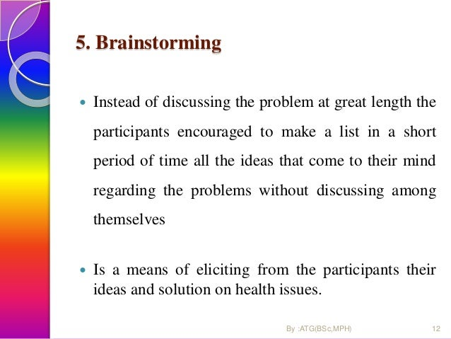 5. Brainstorming  Instead of discussing the problem at great length the participants encouraged to make a list in a short...