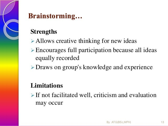 Brainstorming… Strengths  Allows creative thinking for new ideas  Encourages full participation because all ideas equall...