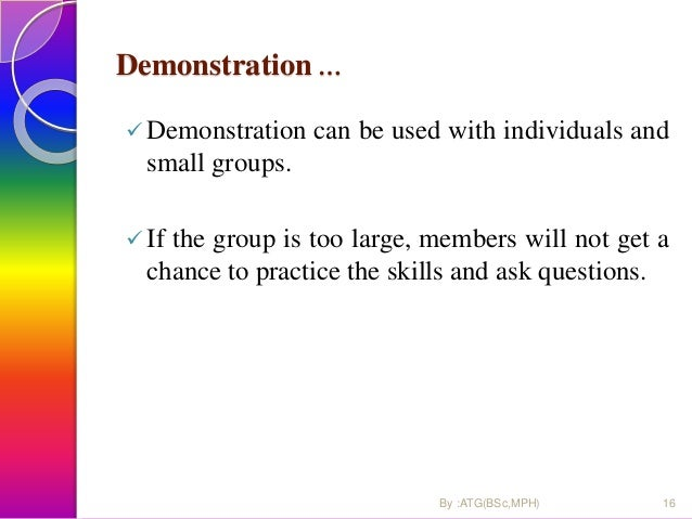 Demonstration …  Demonstration can be used with individuals and small groups.  If the group is too large, members will n...