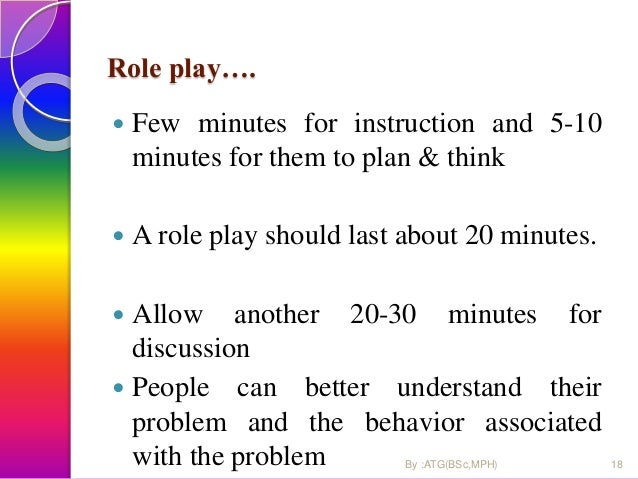 Role play….  Few minutes for instruction and 5-10 minutes for them to plan & think  A role play should last about 20 min...