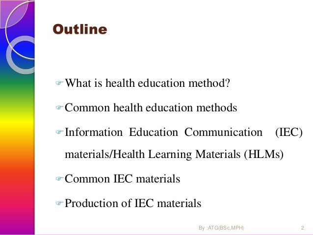 Outline What is health education method? Common health education methods Information Education Communication (IEC) mate...