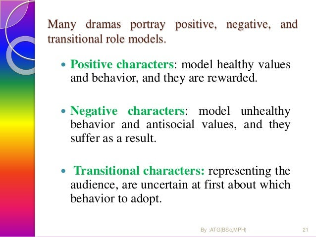 Many dramas portray positive, negative, and transitional role models.  Positive characters: model healthy values and beha...
