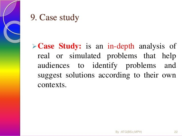 9. Case study Case Study: is an in-depth analysis of real or simulated problems that help audiences to identify problems ...