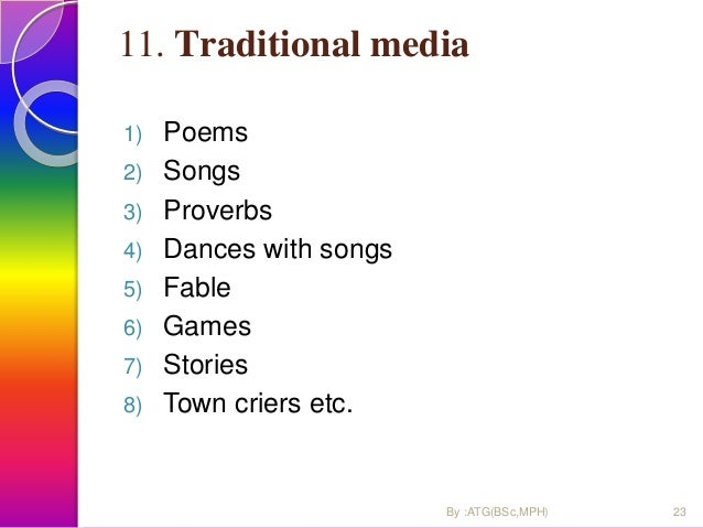 11. Traditional media 1) Poems 2) Songs 3) Proverbs 4) Dances with songs 5) Fable 6) Games 7) Stories 8) Town criers etc. ...