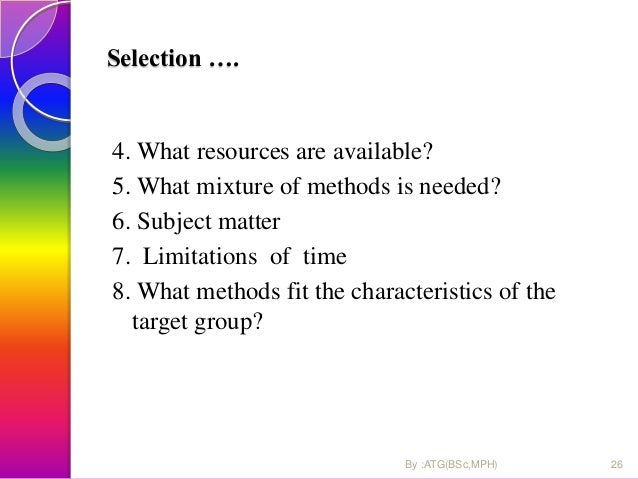 4. What resources are available? 5. What mixture of methods is needed? 6. Subject matter 7. Limitations of time 8. What me...
