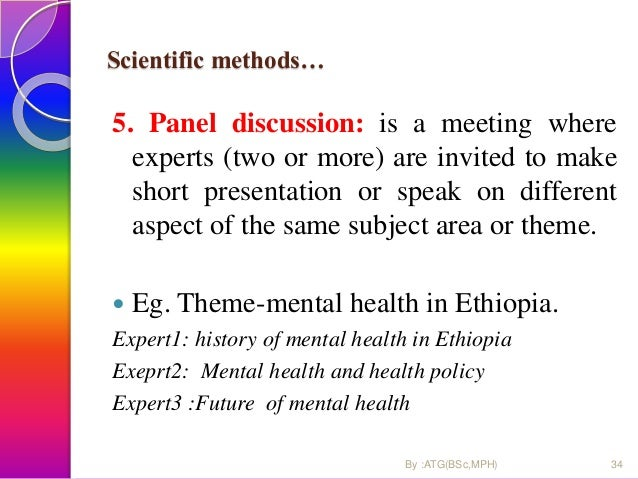 Scientific methods… 5. Panel discussion: is a meeting where experts (two or more) are invited to make short presentation o...