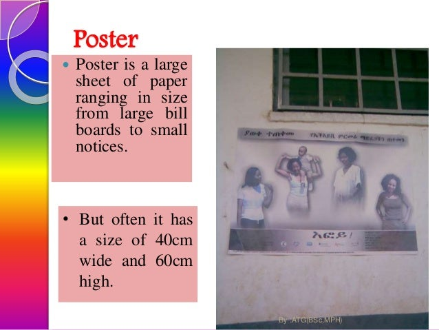 Poster .. A poster consists of ;  words and  pictures or symbols that include a message on it. 44By :ATG(BSc,MPH)