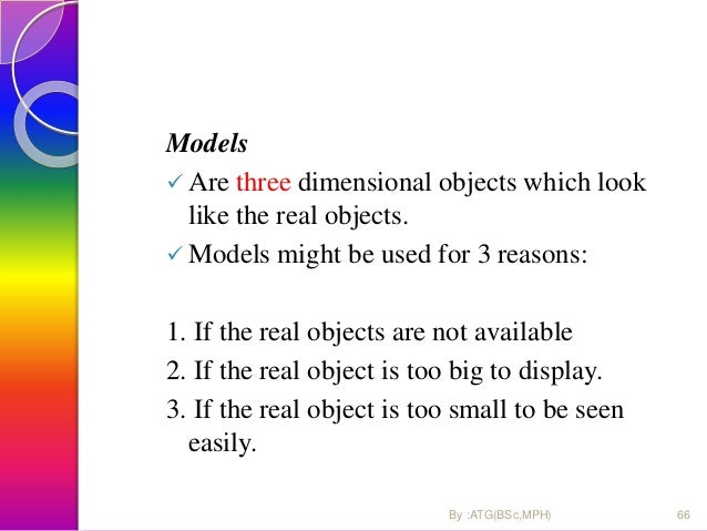 Model might be used for 3 reason: 1. If the real objects are not available. 2. If the real object is too small to be seen ...