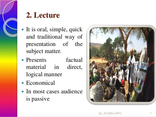 2. Lecture  It is oral, simple, quick and traditional way of presentation of the subject matter.  Presents factual mater...