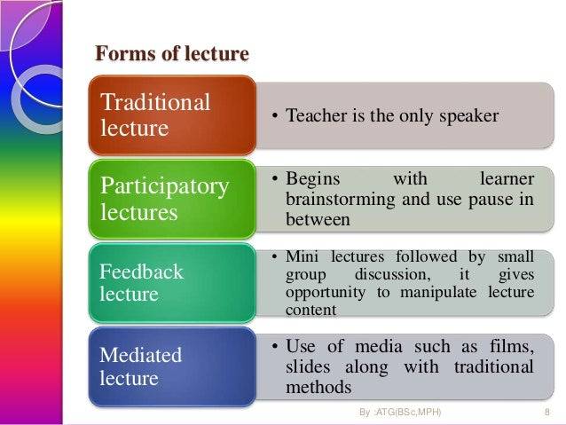 Forms of lecture • Teacher is the only speaker Traditional lecture • Begins with learner brainstorming and use pause in be...