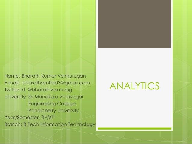 ANALYTICS Name: Bharath Kumar Velmurugan E-mail: bharathsenthil03@gmail.com Twitter Id: @bharathvelmurug University: Sri M...