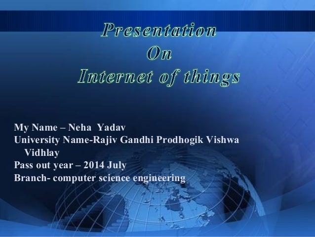 My Name – Neha Yadav University Name-Rajiv Gandhi Prodhogik Vishwa Vidhlay Pass out year – 2014 July Branch- computer scie...