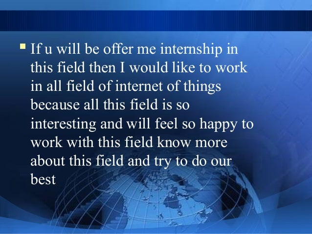  If u will be offer me internship in this field then I would like to work in all field of internet of things because all ...