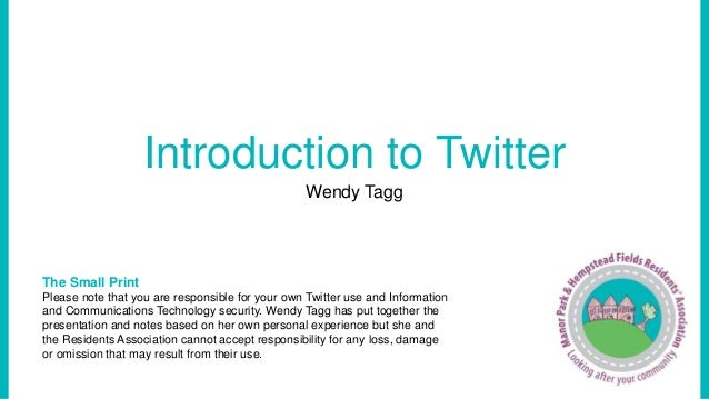 Introduction to Twitter  Wendy Tagg  The Small Print  Please note that you are responsible for your own Twitter use and In...