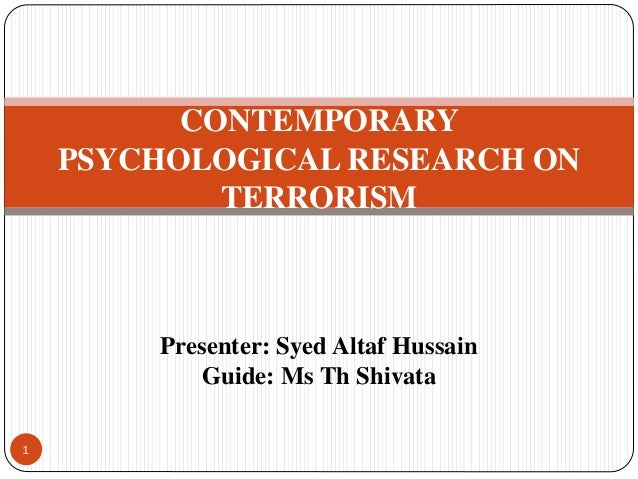 CONTEMPORARY PSYCHOLOGICAL RESEARCH ON TERRORISM Presenter: Syed Altaf Hussain Guide: Ms Th Shivata 1