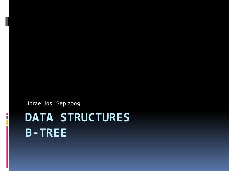 Data StructuresB-tree<br />Jibrael Jos : Sep 2009<br />