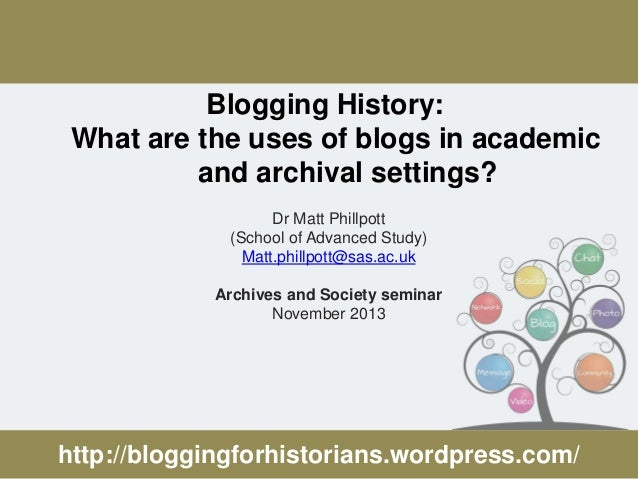 Blogging History: What are the uses of blogs in academic and archival settings? Dr Matt Phillpott (School of Advanced Stud...