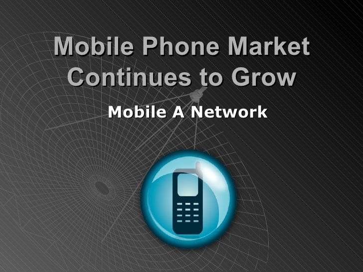 Mobile Phone Market Continues to Grow Mobile A Network