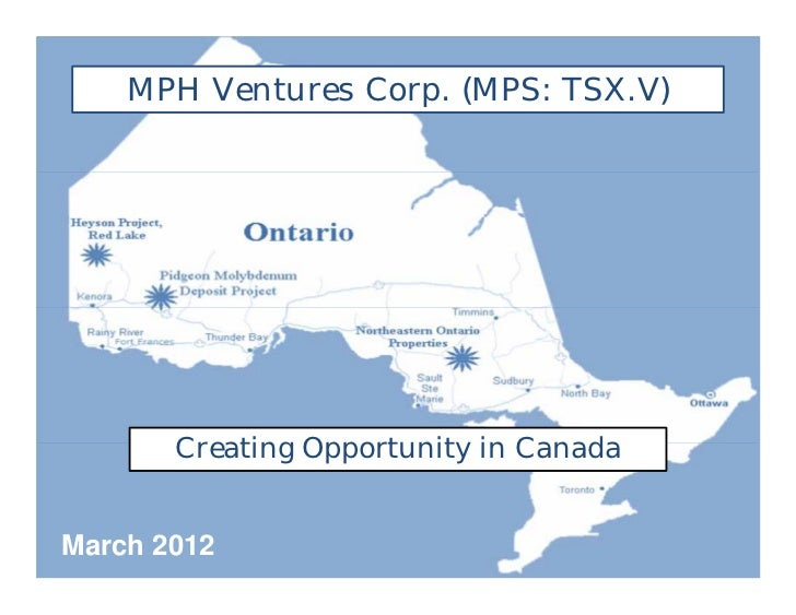 MPH Ventures Corp. (MPS: TSX.V)       Creating Opportunity in CanadaMarch 2012