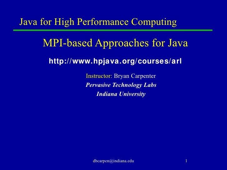 Java for High Performance Computing <ul><li>MPI-based Approaches for Java </li></ul><ul><li>http://www.hpjava.org/courses/...