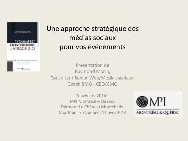 Une approche stratégique des médias sociaux pour vos événements Présentation de Raymond Morin, Consultant Senior Web/Média...