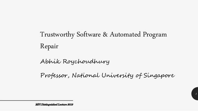 Trustworthy Software & Automated Program Repair Abhik Roychoudhury Professor, National University of Singapore MPI Disting...