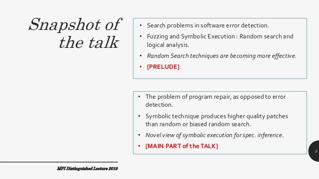 Snapshot of the talk • Search problems in software error detection. • Fuzzing and Symbolic Execution : Random search and l...