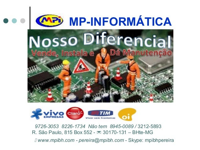MP-INFORMÁTICA 9726-3053 8226-1734 Não tem 8945-0089 / 3212-5893 R. São Paulo, 815 Box 552 -  30170-131 – BHte-MG  www.m...