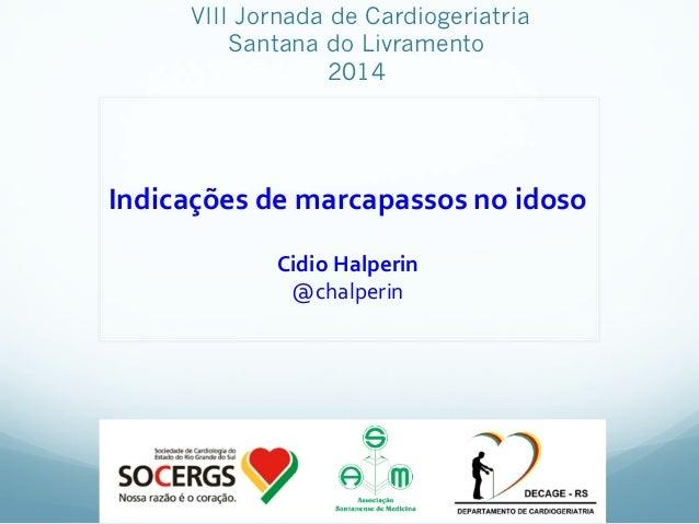 VIII Jornada de Cardiogeriatria Santana do Livramento 2014 Indicações  de  marcapassos  no  idoso      Cidio ...