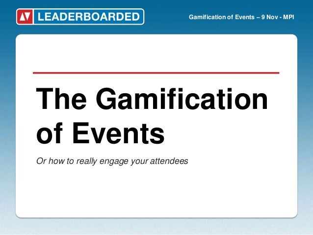 Gamification of Events – 9 Nov - MPIThe Gamificationof EventsOr how to really engage your attendees