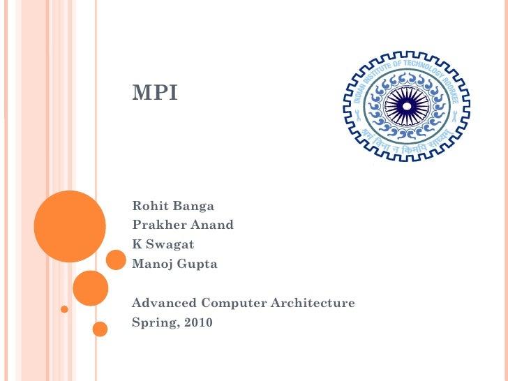 MPI Rohit Banga Prakher Anand K Swagat Manoj Gupta Advanced Computer Architecture Spring, 2010