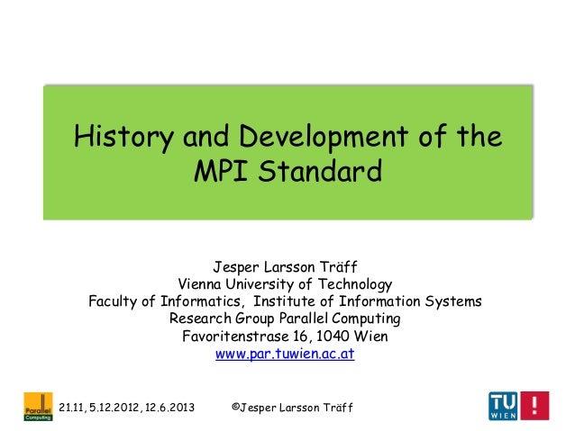 ©Jesper Larsson Träff21.11, 5.12.2012, 12.6.2013History and Development of theMPI StandardJesper Larsson TräffVienna Unive...