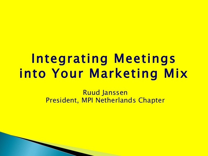 Integrating Meetings into Your Marketing Mix Ruud Janssen President, MPI Netherlands Chapter