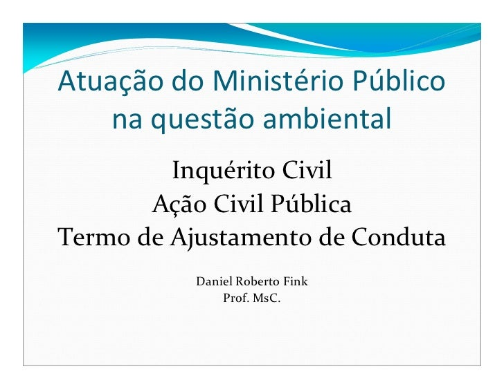 Atuação do Ministério Público    na questão ambiental         Inquérito Civil       Ação Civil PúblicaTermo de Ajustamento...