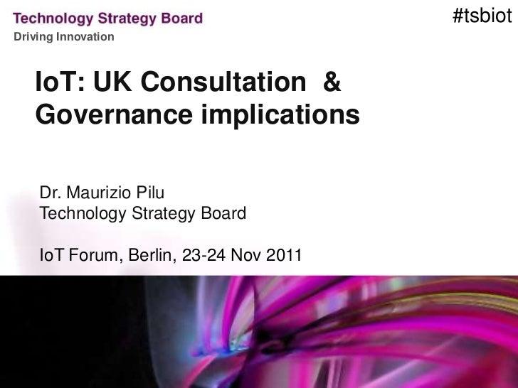 #tsbiotDriving Innovation   IoT: UK Consultation &   Governance implications    Dr. Maurizio Pilu    Technology Strategy B...