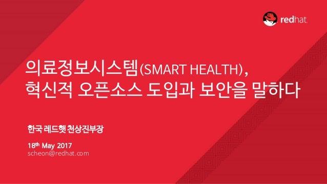 한국 레드햇천상진부장 18th May 2017 scheon@redhat.com 의료정보시스템(SMART HEALTH), 혁신적 오픈소스 도입과 보안을 말하다