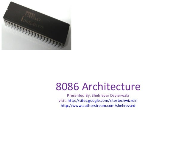 8086 Architecture Presented By: Shehrevar Davierwala visit: http://sites.google.com/site/techwizrdin http://www.authorstre...