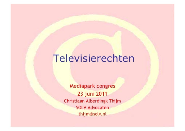 Televisierechten    Mediapark congres      23 juni 2011  Christiaan Alberdingk Thijm        SOLV Advocaten          thijm@...