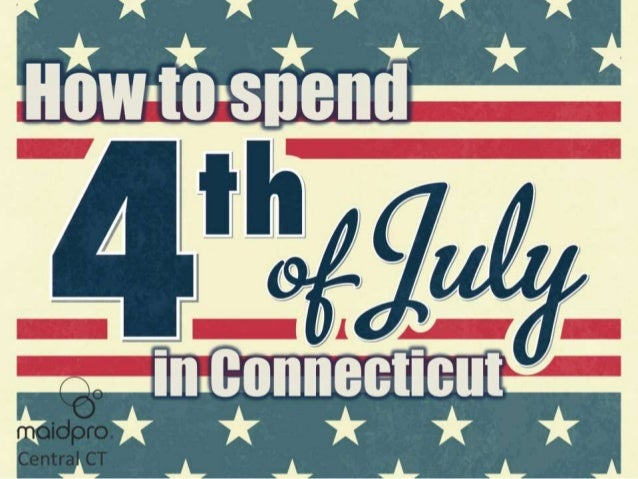 HOW TO SPEND JULY 4TH IN Connecticut BY: MAIDPRO Central CT
