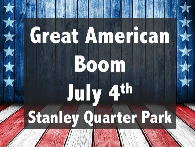 Great American Boom July 4th Stanley Quarter Park 6PM-9PM.